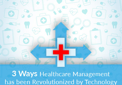 3 Ways Healthcare Management has been Revolutionized by Technology